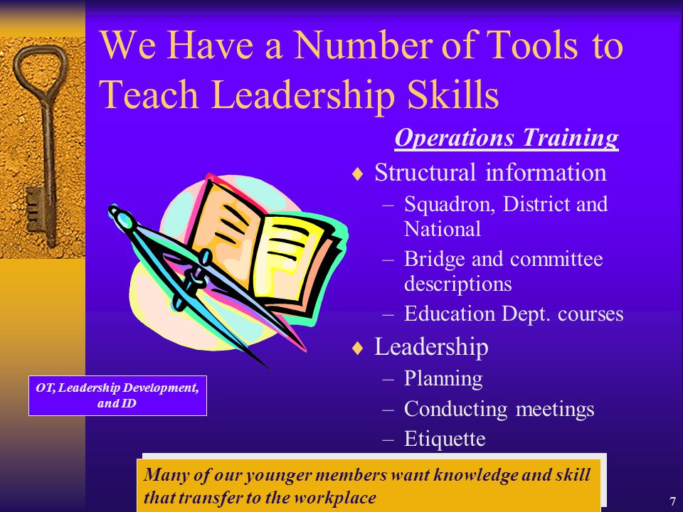7 We Have a Number of Tools to Teach Leadership Skills Operations Training  Structural information –Squadron, District and National –Bridge and committee descriptions –Education Dept.