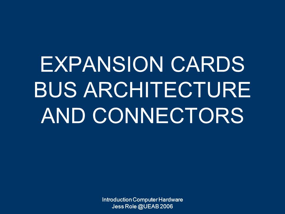 Introduction Computer Hardware Jess Role @UEAB 2006 EXPANSION CARDS BUS ARCHITECTURE AND CONNECTORS