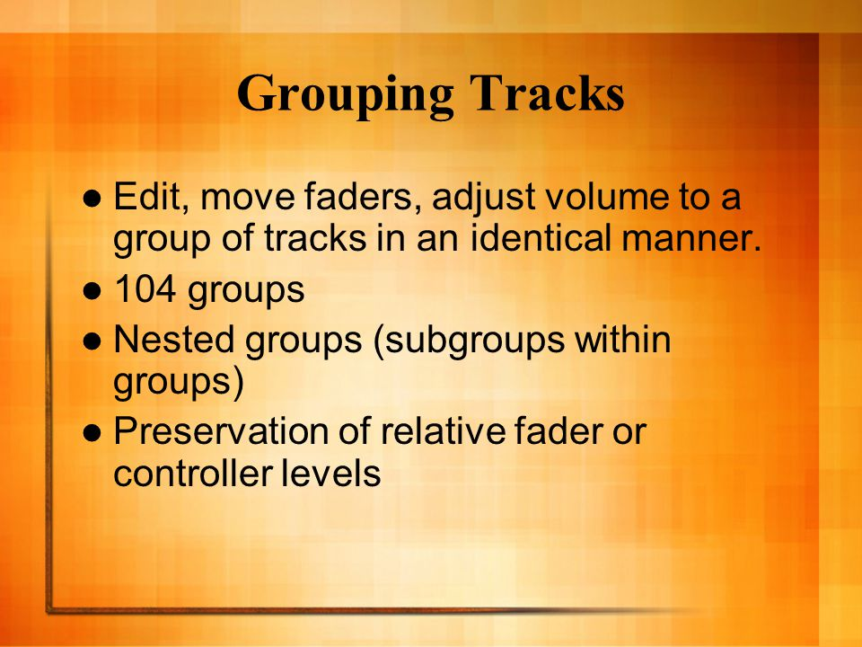 Grouping Tracks Edit, move faders, adjust volume to a group of tracks in an identical manner.