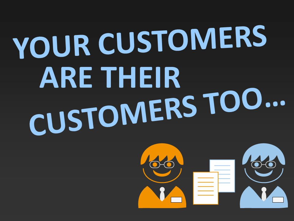 YOUR CUSTOMERS ARE THEIR CUSTOMERS TOO…