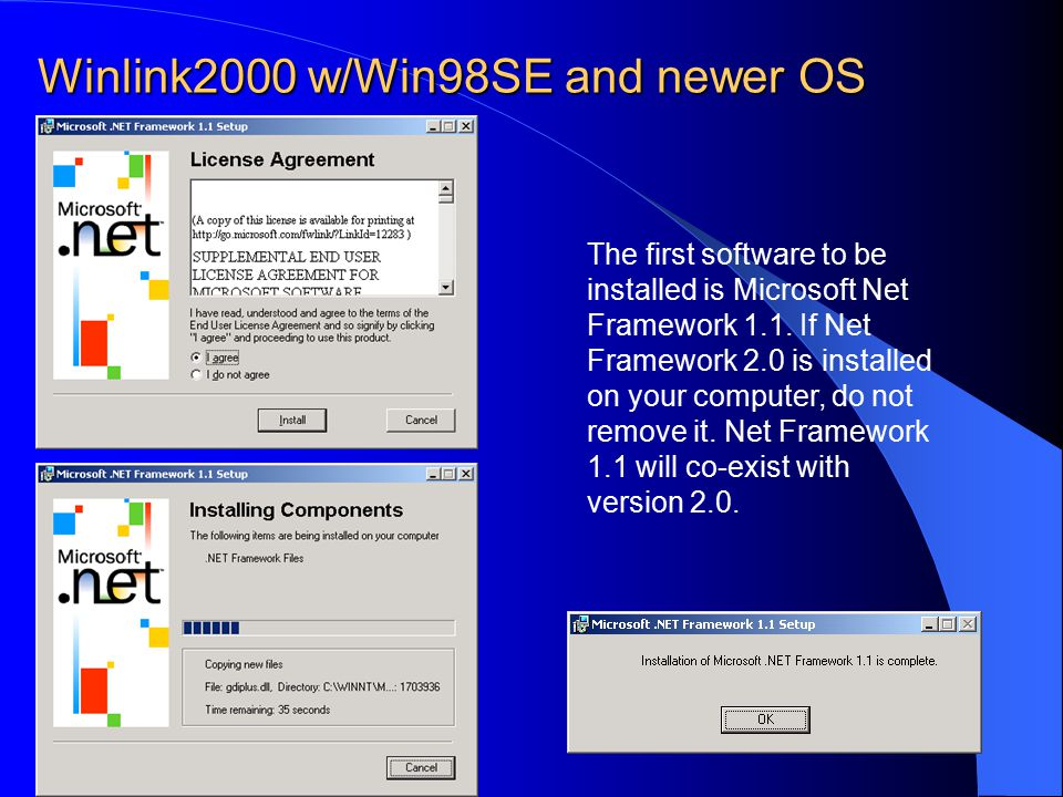 Winlink2000 w/Win98SE and newer OS The first software to be installed is Microsoft Net Framework 1.1. If Net Framework 2.0 is installed on your comput