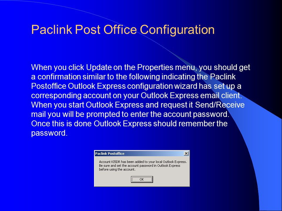 Paclink Post Office Configuration When you click Update on the Properties menu, you should get a confirmation similar to the following indicating the Paclink Postoffice Outlook Express configuration wizard has set up a corresponding account on your Outlook Express email client.