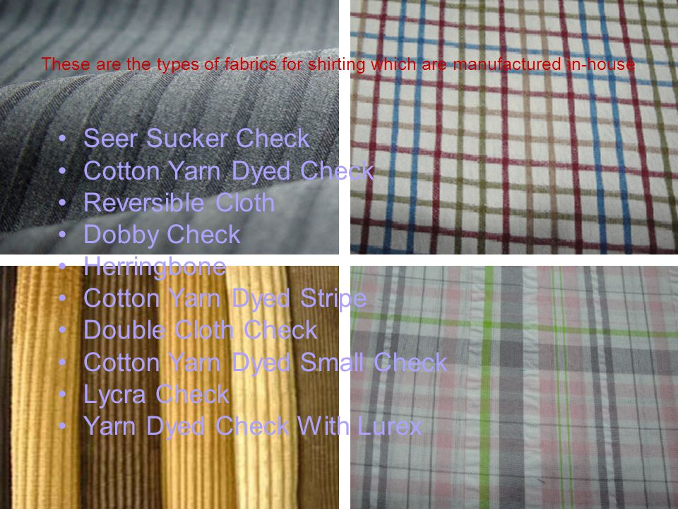 Seer Sucker Check Cotton Yarn Dyed Check Reversible Cloth Dobby Check Herringbone Cotton Yarn Dyed Stripe Double Cloth Check Cotton Yarn Dyed Small Check Lycra Check Yarn Dyed Check With Lurex These are the types of fabrics for shirting which are manufactured in-house