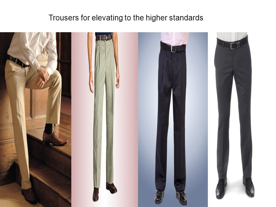 Trousers for elevating to the higher standards