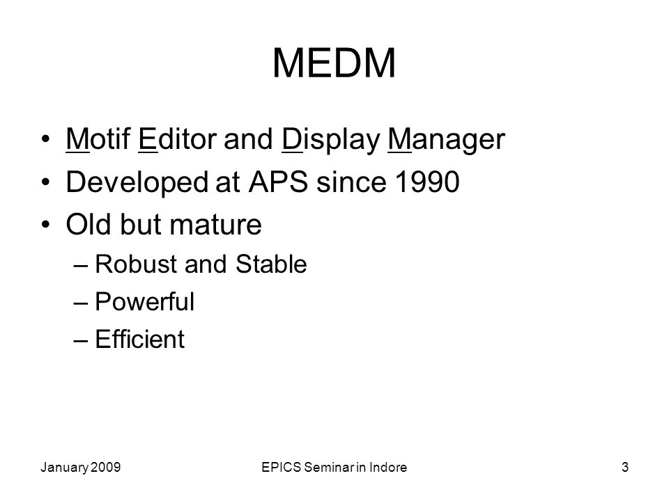 January 2009EPICS Seminar in Indore3 MEDM Motif Editor and Display Manager Developed at APS since 1990 Old but mature –Robust and Stable –Powerful –Efficient