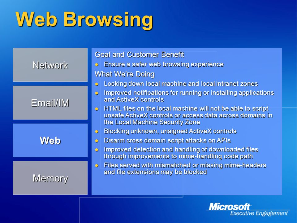 Web Browsing Goal and Customer Benefit Ensure a safer web browsing experience Ensure a safer web browsing experience What We're Doing Locking down local machine and local intranet zones Locking down local machine and local intranet zones Improved notifications for running or installing applications and ActiveX controls Improved notifications for running or installing applications and ActiveX controls HTML files on the local machine will not be able to script unsafe ActiveX controls or access data across domains in the Local Machine Security Zone HTML files on the local machine will not be able to script unsafe ActiveX controls or access data across domains in the Local Machine Security Zone Blocking unknown, unsigned ActiveX controls Blocking unknown, unsigned ActiveX controls Disarm cross domain script attacks on APIs Disarm cross domain script attacks on APIs Improved detection and handling of downloaded files through improvements to mime-handling code path Improved detection and handling of downloaded files through improvements to mime-handling code path Files served with mismatched or missing mime-headers and file extensions may be blocked Files served with mismatched or missing mime-headers and file extensions may be blocked Memory Network Email/IM Web