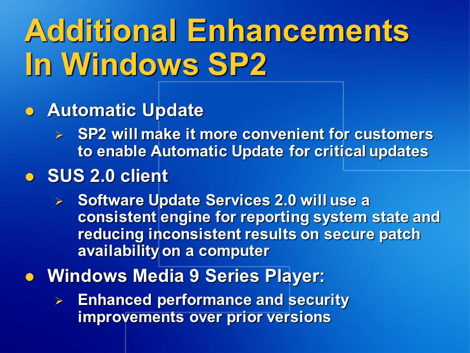 Additional Enhancements In Windows SP2 Automatic Update Automatic Update  SP2 will make it more convenient for customers to enable Automatic Update for critical updates SUS 2.0 client SUS 2.0 client  Software Update Services 2.0 will use a consistent engine for reporting system state and reducing inconsistent results on secure patch availability on a computer Windows Media 9 Series Player: Windows Media 9 Series Player:  Enhanced performance and security improvements over prior versions