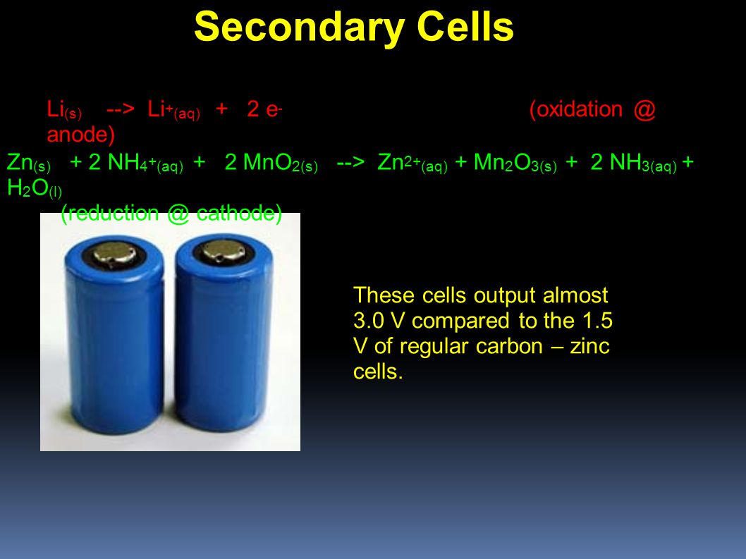 Secondary Cells Li (s) --> Li + (aq) + 2 e - (oxidation @ anode)‏ These cells output almost 3.0 V compared to the 1.5 V of regular carbon – zinc cells.