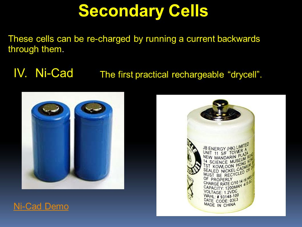 Secondary Cells These cells can be re-charged by running a current backwards through them.