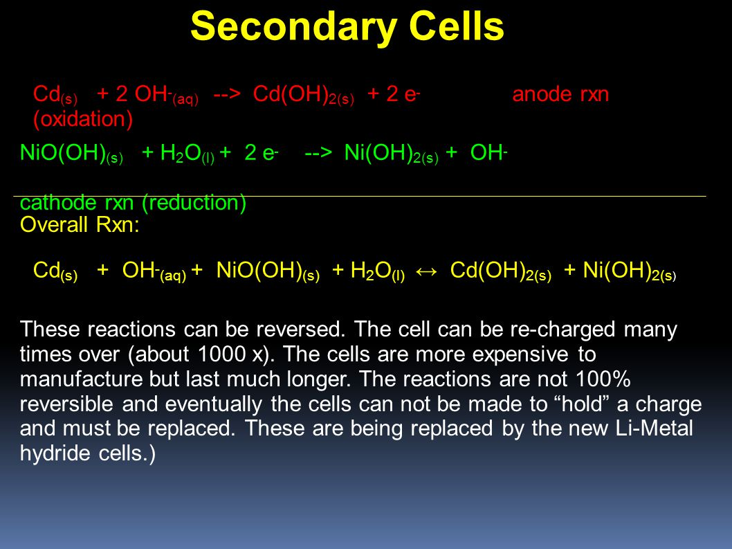 Secondary Cells Cd (s) + 2 OH - (aq) --> Cd(OH) 2(s) + 2 e - anode rxn (oxidation)‏ NiO(OH) (s) + H 2 O (l) + 2 e - --> Ni(OH) 2(s) + OH - cathode rxn (reduction) Cd (s) + OH - (aq) + NiO(OH) (s) + H 2 O (l) ↔ Cd(OH) 2(s) + Ni(OH) 2(s )‏ Overall Rxn: These reactions can be reversed.