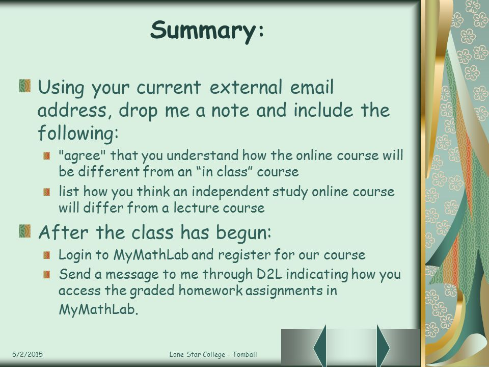 5/2/2015Lone Star College - Tomball Summary : Using your current external email address, drop me a note and include the following: agree that you understand how the online course will be different from an in class course list how you think an independent study online course will differ from a lecture course After the class has begun: Login to MyMathLab and register for our course Send a message to me through D2L indicating how you access the graded homework assignments in MyMathLab.