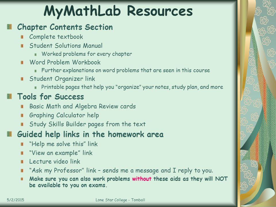 MyMathLab Resources 5/2/2015Lone Star College - Tomball Chapter Contents Section Complete textbook Student Solutions Manual Worked problems for every chapter Word Problem Workbook Further explanations on word problems that are seen in this course Student Organizer link Printable pages that help you organize your notes, study plan, and more Tools for Success Basic Math and Algebra Review cards Graphing Calculator help Study Skills Builder pages from the text Guided help links in the homework area Help me solve this link View an example link Lecture video link Ask my Professor link – sends me a message and I reply to you.