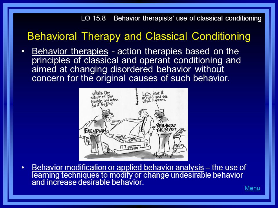 Behavioral Therapy and Classical Conditioning Behavior therapies - action therapies based on the principles of classical and operant conditioning and aimed at changing disordered behavior without concern for the original causes of such behavior.