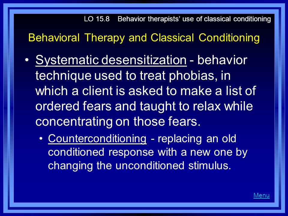 Behavioral Therapy and Classical Conditioning Systematic desensitization - behavior technique used to treat phobias, in which a client is asked to make a list of ordered fears and taught to relax while concentrating on those fears.