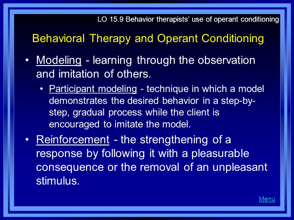 Behavioral Therapy and Operant Conditioning Modeling - learning through the observation and imitation of others.