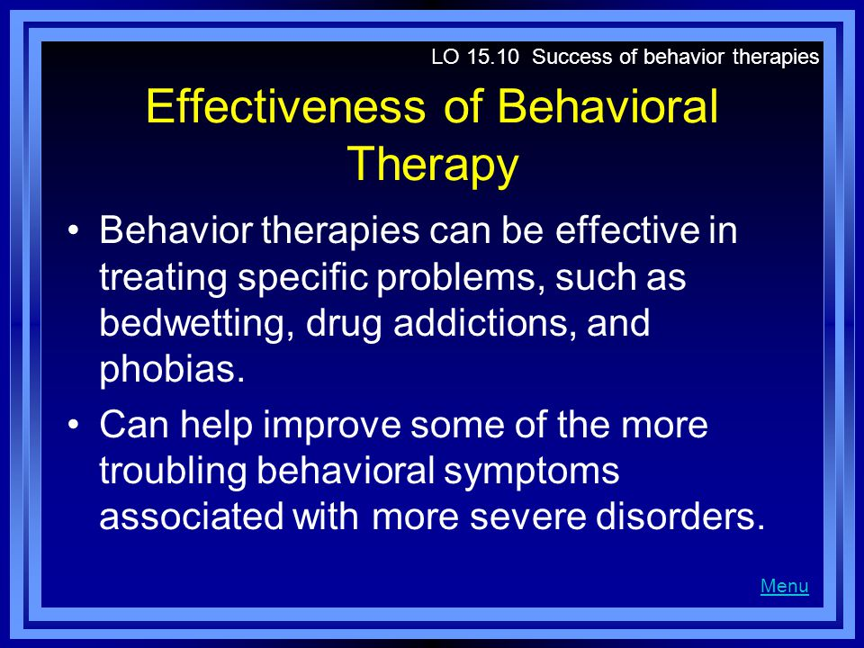 Effectiveness of Behavioral Therapy Behavior therapies can be effective in treating specific problems, such as bedwetting, drug addictions, and phobias.