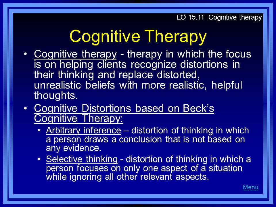 Cognitive Therapy Cognitive therapy - therapy in which the focus is on helping clients recognize distortions in their thinking and replace distorted, unrealistic beliefs with more realistic, helpful thoughts.