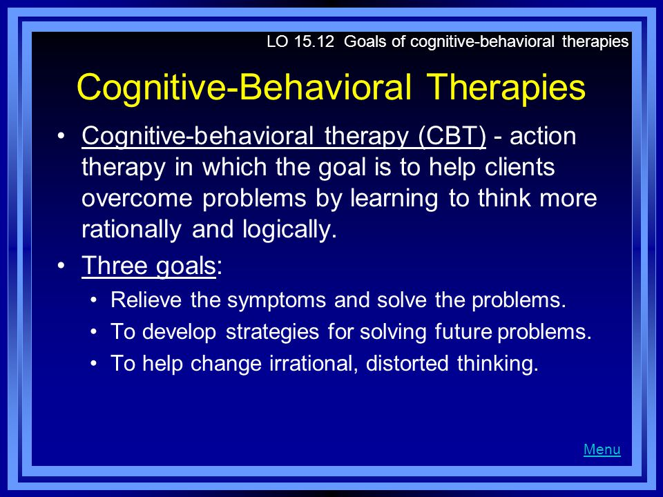 Cognitive-Behavioral Therapies Cognitive-behavioral therapy (CBT) - action therapy in which the goal is to help clients overcome problems by learning to think more rationally and logically.
