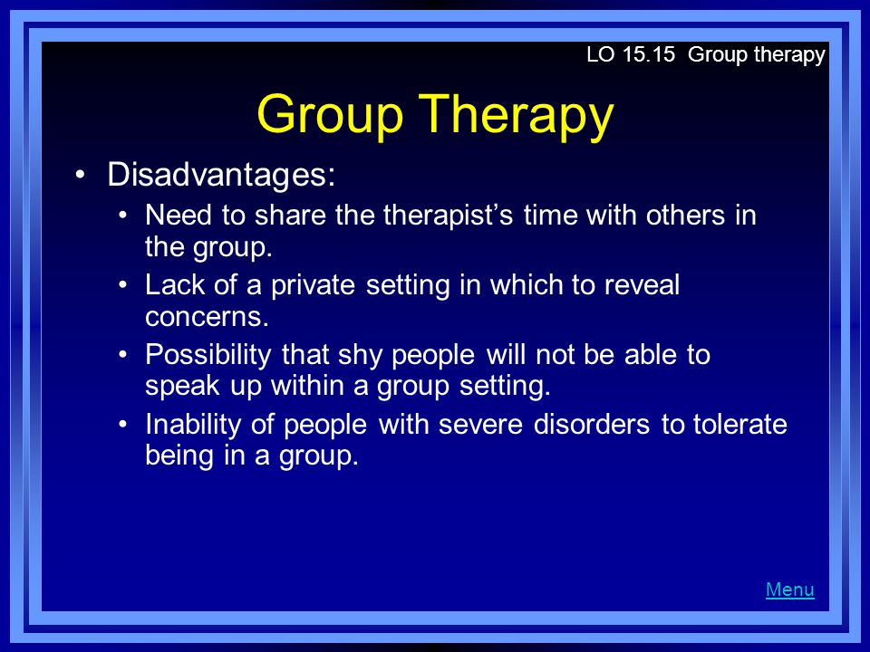 Group Therapy Disadvantages: Need to share the therapist's time with others in the group.