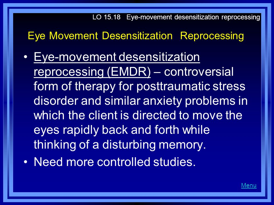 Eye Movement Desensitization Reprocessing Eye-movement desensitization reprocessing (EMDR) – controversial form of therapy for posttraumatic stress disorder and similar anxiety problems in which the client is directed to move the eyes rapidly back and forth while thinking of a disturbing memory.