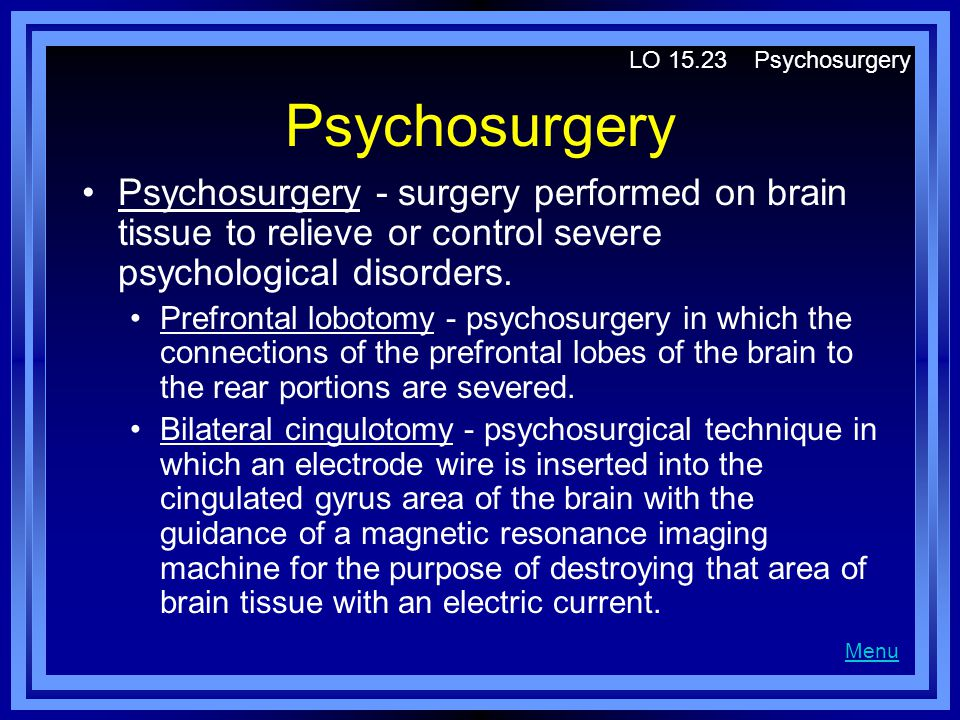Psychosurgery Psychosurgery - surgery performed on brain tissue to relieve or control severe psychological disorders.