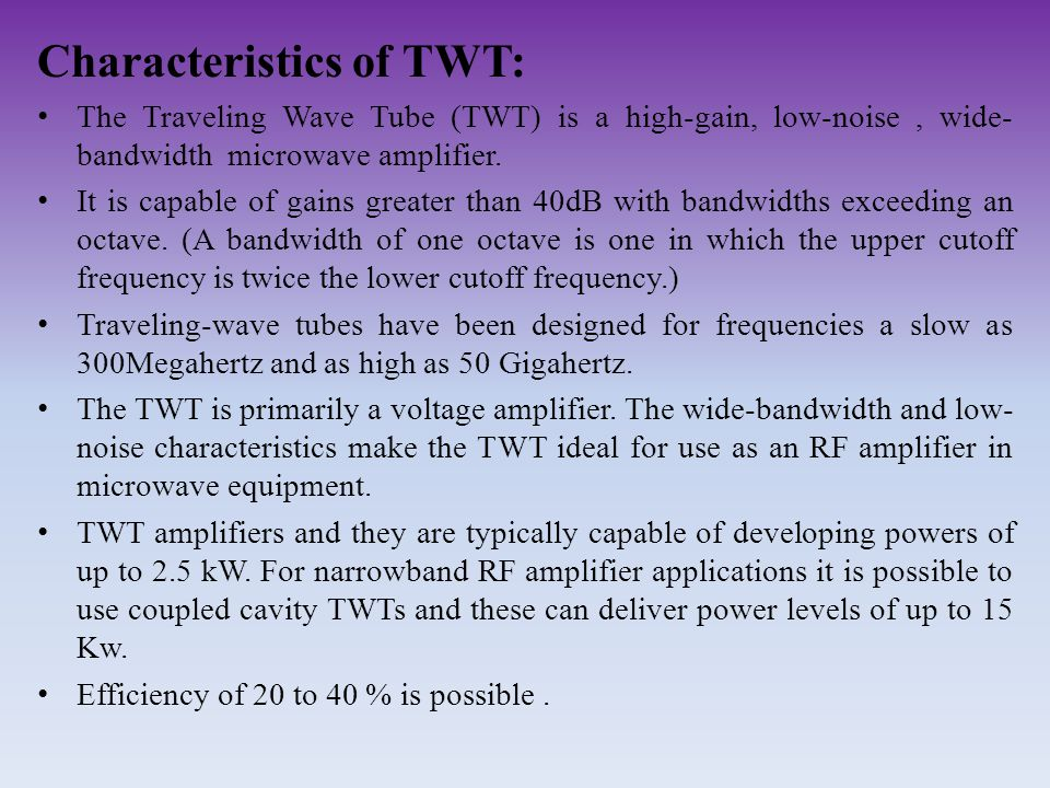Characteristics of TWT: The Traveling Wave Tube (TWT) is a high-gain, low-noise, wide- bandwidth microwave amplifier. It is capable of gains greater t