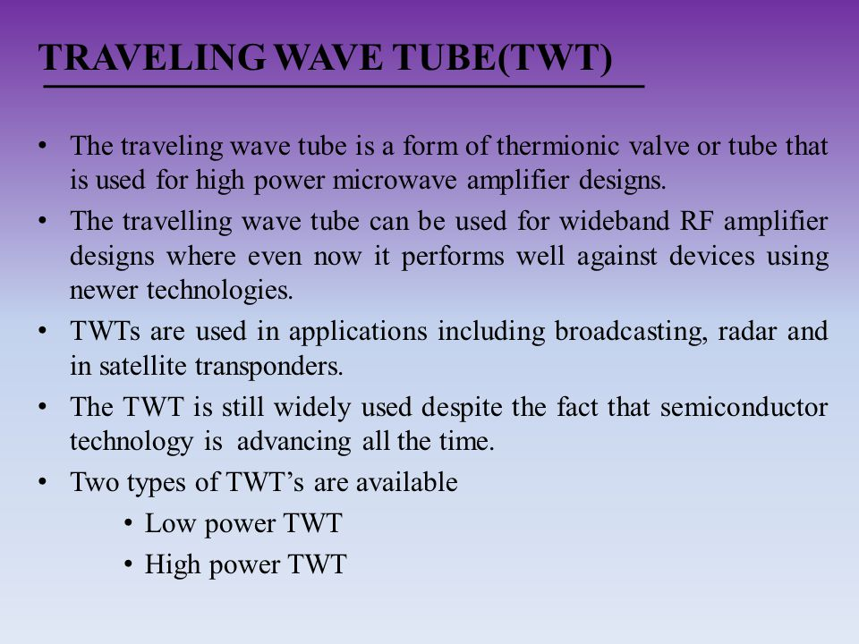 TRAVELING WAVE TUBE(TWT) The traveling wave tube is a form of thermionic valve or tube that is used for high power microwave amplifier designs. The tr