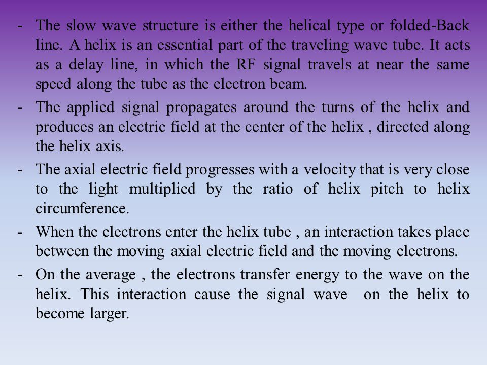 -The slow wave structure is either the helical type or folded-Back line. A helix is an essential part of the traveling wave tube. It acts as a delay l