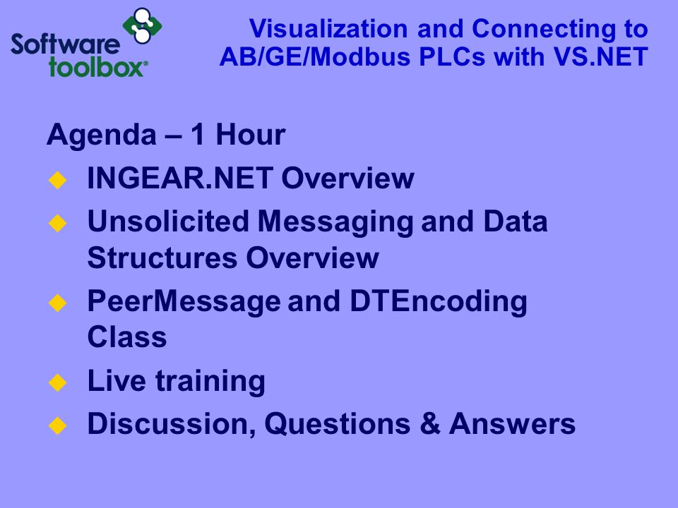 Agenda – 1 Hour  INGEAR.NET Overview  Unsolicited Messaging and Data Structures Overview  PeerMessage and DTEncoding Class  Live training  Discussion, Questions & Answers Visualization and Connecting to AB/GE/Modbus PLCs with VS.NET