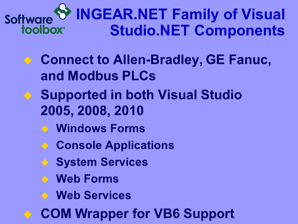 INGEAR.NET Family of Visual Studio.NET Components  Connect to Allen-Bradley, GE Fanuc, and Modbus PLCs  Supported in both Visual Studio 2005, 2008, 2010  Windows Forms  Console Applications  System Services  Web Forms  Web Services  COM Wrapper for VB6 Support