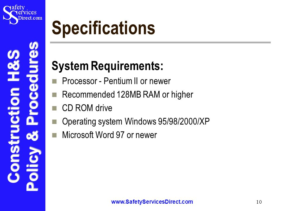 Construction H&S Policy & Procedures www.SafetyServicesDirect.com 10 Specifications System Requirements: Processor - Pentium II or newer Recommended 128MB RAM or higher CD ROM drive Operating system Windows 95/98/2000/XP Microsoft Word 97 or newer