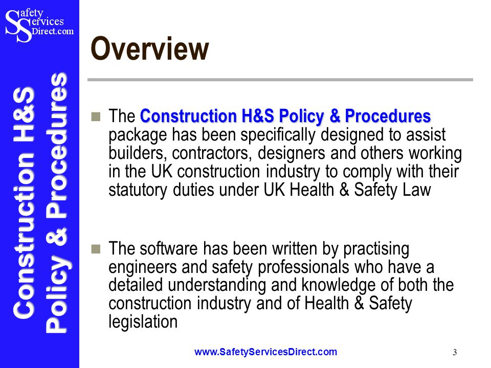 Construction H&S Policy & Procedures www.SafetyServicesDirect.com 3 Overview Construction H&S Policy & Procedures The Construction H&S Policy & Procedures package has been specifically designed to assist builders, contractors, designers and others working in the UK construction industry to comply with their statutory duties under UK Health & Safety Law The software has been written by practising engineers and safety professionals who have a detailed understanding and knowledge of both the construction industry and of Health & Safety legislation