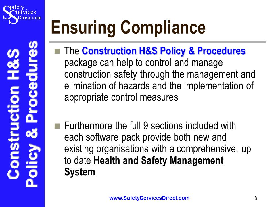 Construction H&S Policy & Procedures www.SafetyServicesDirect.com 8 Ensuring Compliance Construction H&S Policy & Procedures The Construction H&S Policy & Procedures package can help to control and manage construction safety through the management and elimination of hazards and the implementation of appropriate control measures Furthermore the full 9 sections included with each software pack provide both new and existing organisations with a comprehensive, up to date Health and Safety Management System