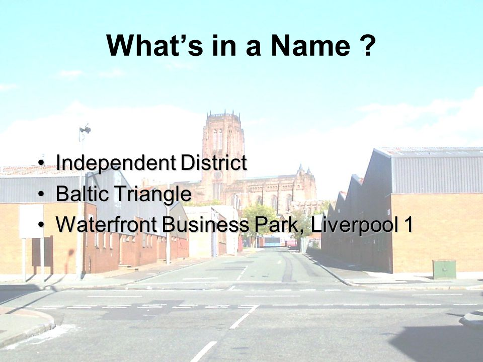 What's in a Name ? Independent DistrictIndependent District Baltic TriangleBaltic Triangle Waterfront Business Park, Liverpool 1Waterfront Business Pa