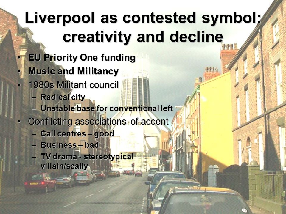 Liverpool as contested symbol: creativity and decline EU Priority One fundingEU Priority One funding Music and MilitancyMusic and Militancy 1980s Militant council1980s Militant council –Radical city –Unstable base for conventional left Conflicting associations of accentConflicting associations of accent –Call centres – good –Business – bad –TV drama - stereotypical villain/scally
