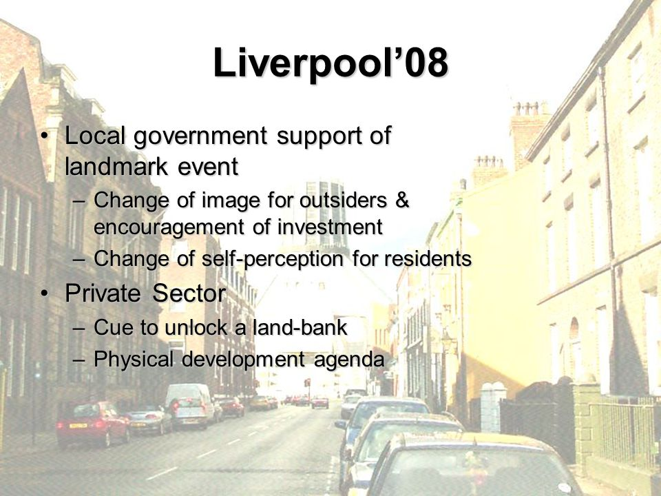 Liverpool'08 Local government support of landmark eventLocal government support of landmark event –Change of image for outsiders & encouragement of in