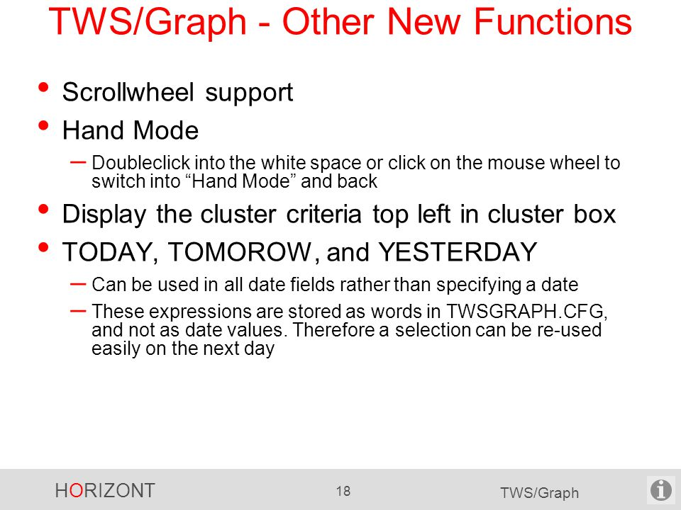 HORIZONT 18 TWS/Graph TWS/Graph - Other New Functions Scrollwheel support Hand Mode – Doubleclick into the white space or click on the mouse wheel to switch into Hand Mode and back Display the cluster criteria top left in cluster box TODAY, TOMOROW, and YESTERDAY – Can be used in all date fields rather than specifying a date – These expressions are stored as words in TWSGRAPH.CFG, and not as date values.