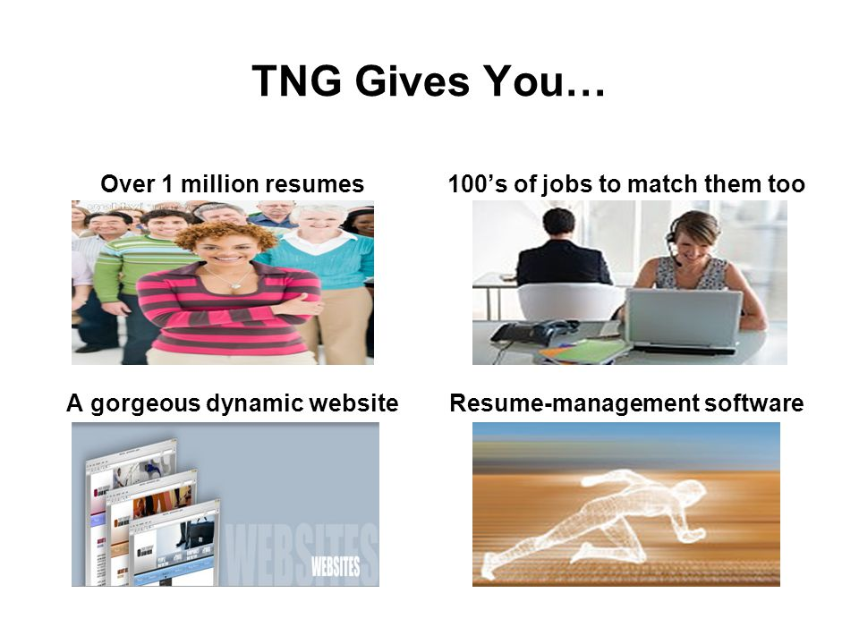 TNG Gives You… Over 1 million resumes100's of jobs to match them too A gorgeous dynamic websiteResume-management software