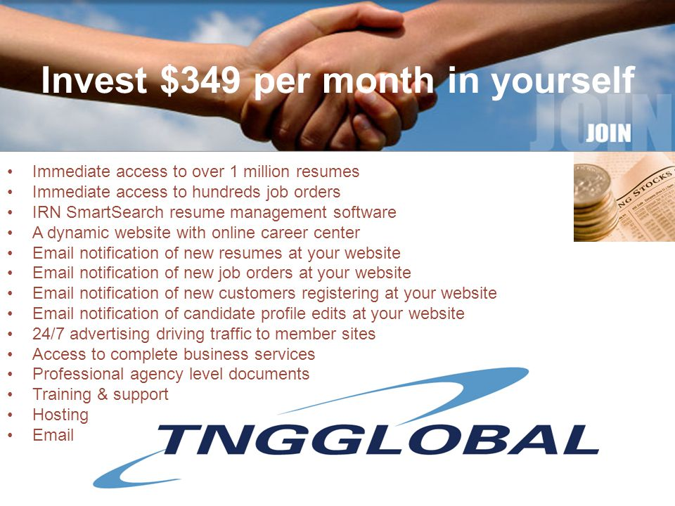 Invest $349 per month in yourself Immediate access to over 1 million resumes Immediate access to hundreds job orders IRN SmartSearch resume management software A dynamic website with online career center Email notification of new resumes at your website Email notification of new job orders at your website Email notification of new customers registering at your website Email notification of candidate profile edits at your website 24/7 advertising driving traffic to member sites Access to complete business services Professional agency level documents Training & support Hosting Email