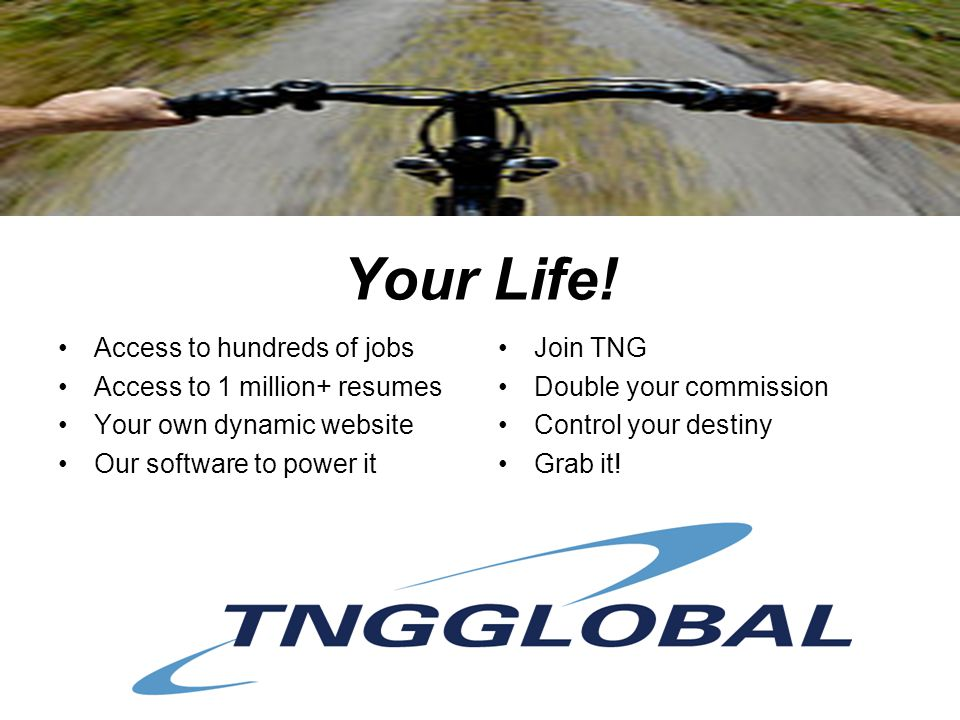 Your Life! Access to hundreds of jobs Access to 1 million+ resumes Your own dynamic website Our software to power it Join TNG Double your commission C