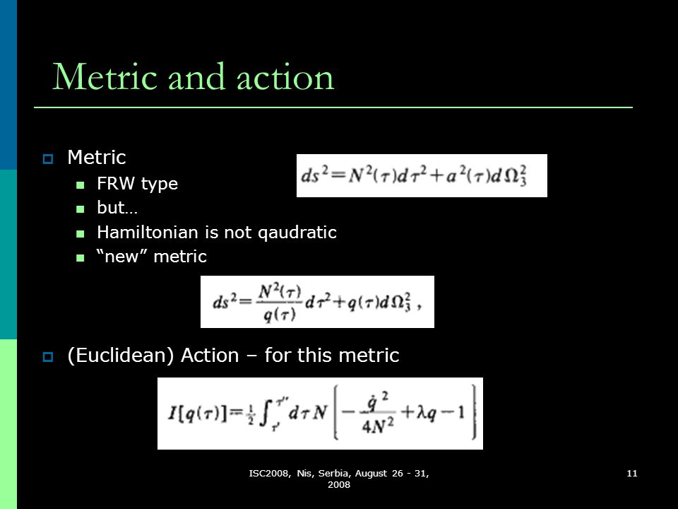 ISC2008, Nis, Serbia, August 26 - 31, 2008 11 Metric and action  (Euclidean) Action – for this metric  Metric FRW type but… Hamiltonian is not qaudr