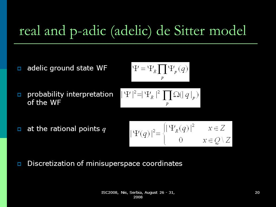 ISC2008, Nis, Serbia, August 26 - 31, 2008 20 real and p-adic (adelic) de Sitter model DDiscretization of minisuperspace coordinates  adelic ground state WF  probability interpretation of the WF  at the rational points q