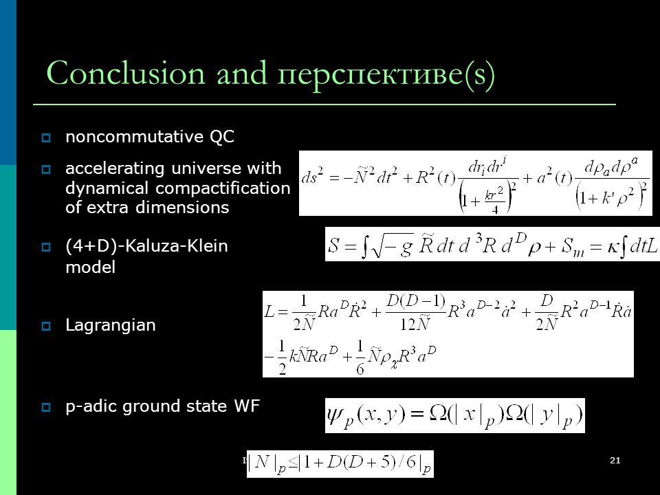 ISC2008, Nis, Serbia, August 26 - 31, 2008 21 Conclusion and перспективе(s)  p-adic ground state WF  (4+D)-Kaluza-Klein model  accelerating univers