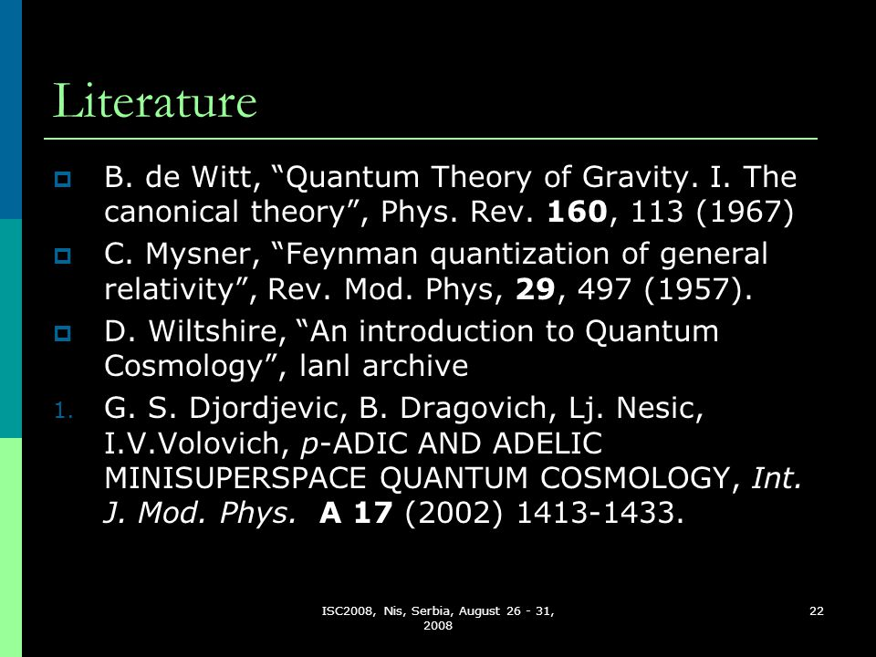 """ISC2008, Nis, Serbia, August 26 - 31, 2008 22 Literature  B. de Witt, """"Quantum Theory of Gravity. I. The canonical theory"""", Phys. Rev. 160, 113 (1967"""