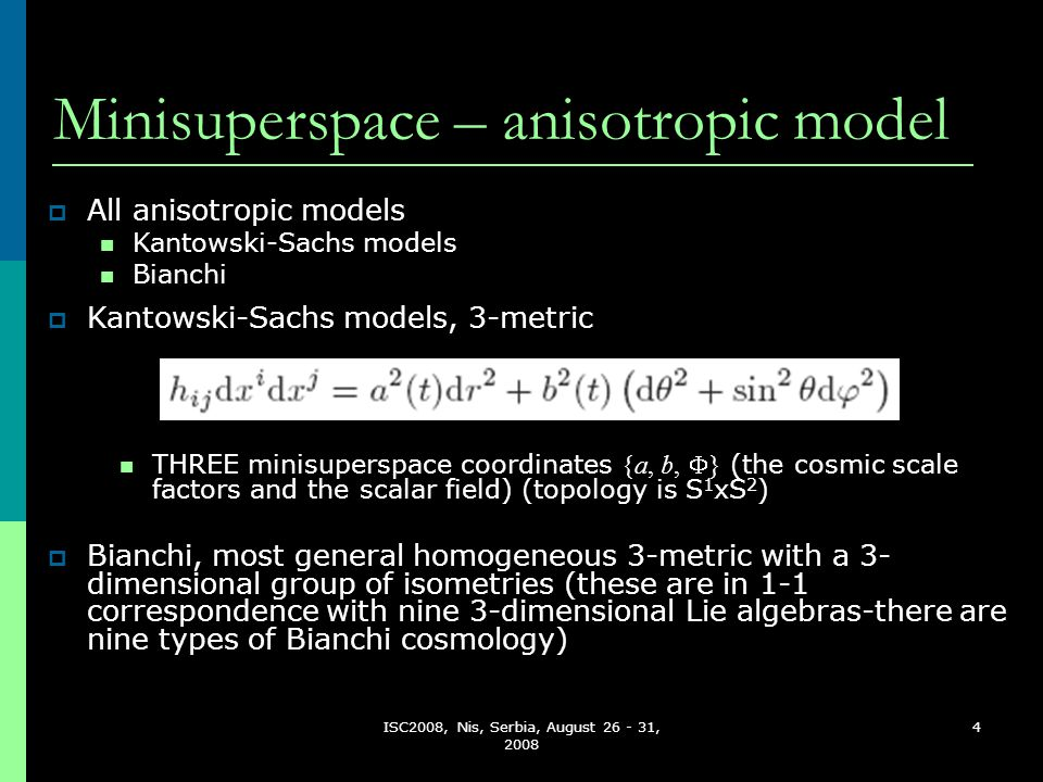 ISC2008, Nis, Serbia, August 26 - 31, 2008 4 Minisuperspace – anisotropic model  All anisotropic models Kantowski-Sachs models Bianchi THREE minisuperspace coordinates {a, b,  } (the cosmic scale factors and the scalar field) (topology is S 1 xS 2 )  Bianchi, most general homogeneous 3-metric with a 3- dimensional group of isometries (these are in 1-1 correspondence with nine 3-dimensional Lie algebras-there are nine types of Bianchi cosmology)  Kantowski-Sachs models, 3-metric
