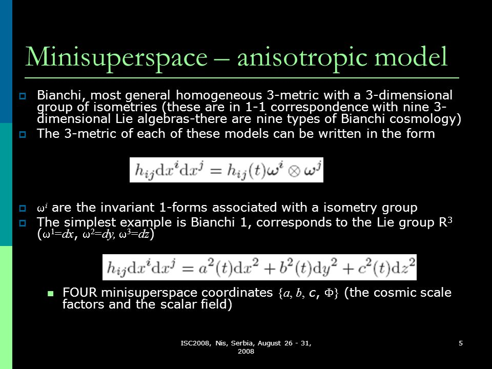 ISC2008, Nis, Serbia, August 26 - 31, 2008 5 Minisuperspace – anisotropic model   i are the invariant 1-forms associated with a isometry group  The