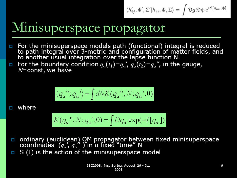 ISC2008, Nis, Serbia, August 26 - 31, 2008 6 Minisuperspace propagator  ordinary (euclidean) QM propagator between fixed minisuperspace coordinates ( q  ', q  '' ) in a fixed time N  S (I) is the action of the minisuperspace model  For the minisuperspace models path (functional) integral is reduced to path integral over 3-metric and configuration of matter fields, and to another usual integration over the lapse function N.