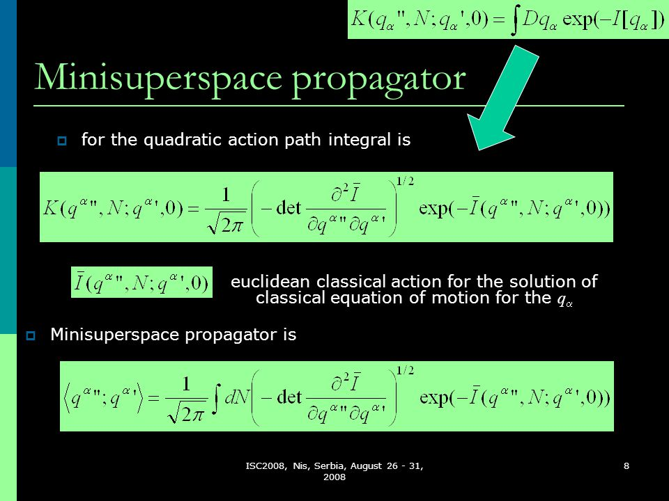 ISC2008, Nis, Serbia, August 26 - 31, 2008 8 Minisuperspace propagator  Minisuperspace propagator is  for the quadratic action path integral is euclidean classical action for the solution of classical equation of motion for the q 