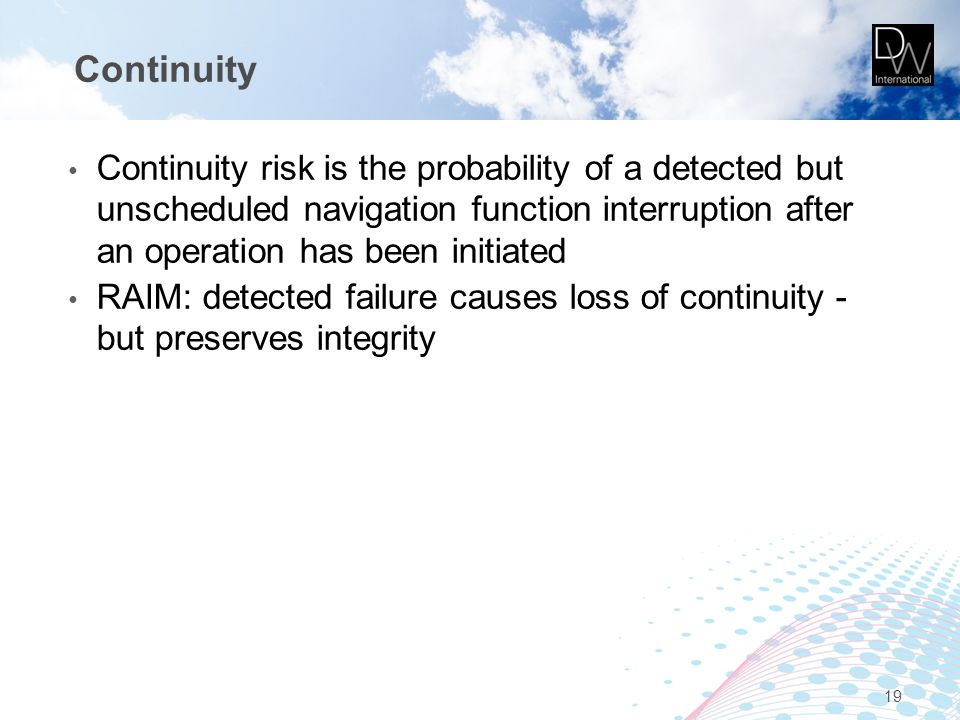 Continuity Continuity risk is the probability of a detected but unscheduled navigation function interruption after an operation has been initiated RAI