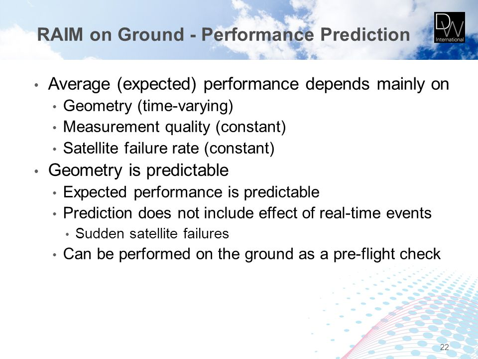 RAIM on Ground - Performance Prediction Average (expected) performance depends mainly on Geometry (time-varying) Measurement quality (constant) Satell